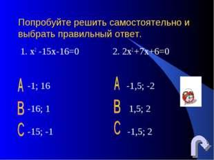 Попробуйте решить самостоятельно и выбрать правильный ответ. 1. х2 -15х-16=0