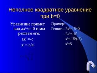 Неполное квадратное уравнение при b=0 Уравнение примет вид ах2+с=0 и мы решае