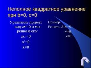 Неполное квадратное уравнение при b=0, c=0 Уравнение примет вид ах2=0 и мы ре