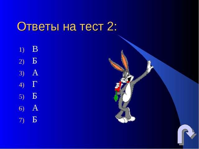 Ответы на тест 2: В Б А Г Б А Б