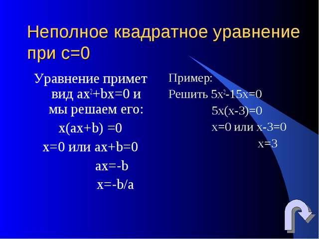 Неполное квадратное уравнение при c=0 Уравнение примет вид ах2+bx=0 и мы реша...