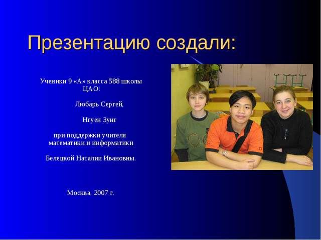 Презентацию создали: Ученики 9 «А» класса 588 школы ЦАО: Любарь Сергей, Нгуен...