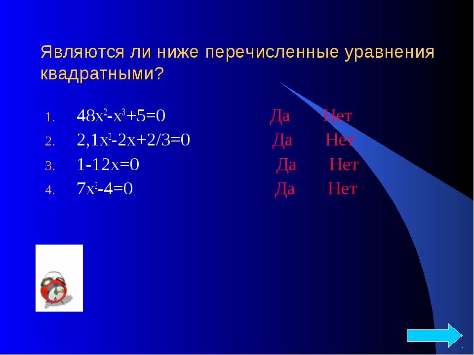 Являются ли ниже перечисленные уравнения квадратными? 48х2-х3+5=0 Да Нет 2,1х...