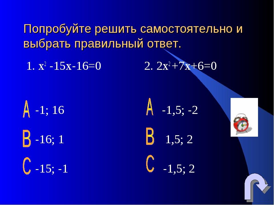 Попробуйте решить самостоятельно и выбрать правильный ответ. 1. х2 -15х-16=0...