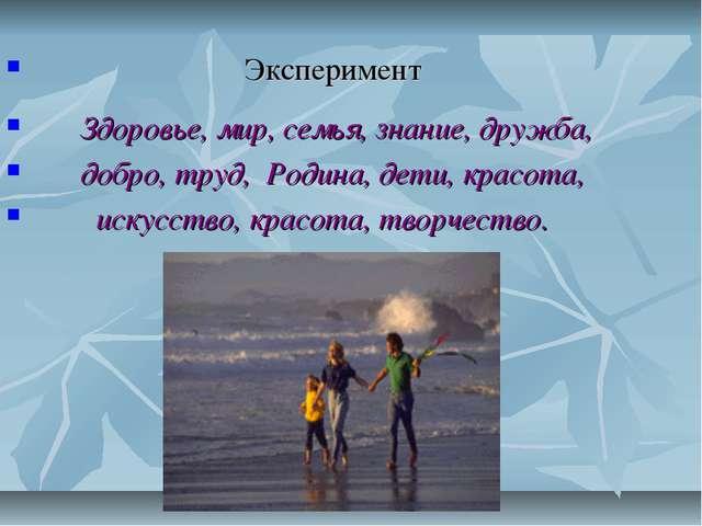 Эксперимент Здоровье, мир, семья, знание, дружба, добро, труд, Родина, дети,...