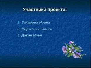 Участники проекта: 1. Захарова Ирина 2. Маркачева Ольга 3. Дакин Илья