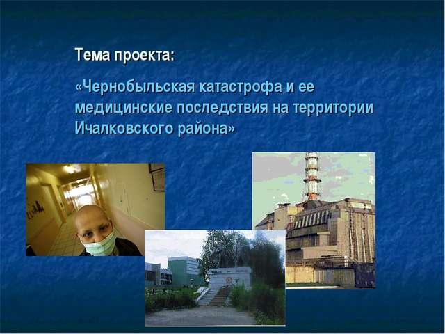 Тема проекта: «Чернобыльская катастрофа и ее медицинские последствия на терри...