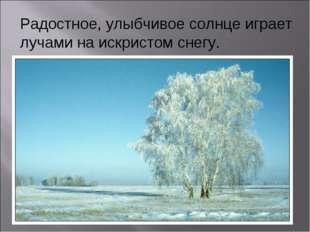 Радостное, улыбчивое солнце играет лучами на искристом снегу.