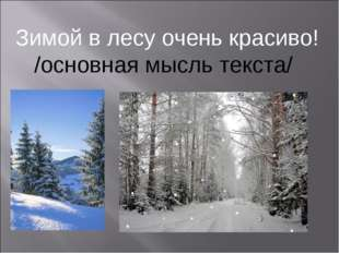 Зимой в лесу очень красиво! /основная мысль текста/