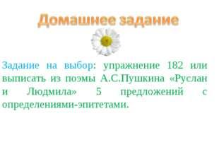 Задание на выбор: упражнение 182 или выписать из поэмы А.С.Пушкина «Руслан и