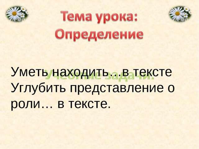 Уметь находить…в тексте Углубить представление о роли… в тексте.