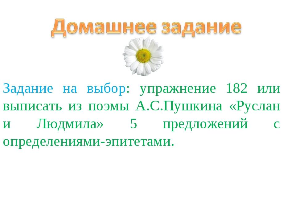 Задание на выбор: упражнение 182 или выписать из поэмы А.С.Пушкина «Руслан и...