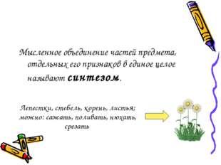 Мысленное объединение частей предмета, отдельных его признаков в единое целое