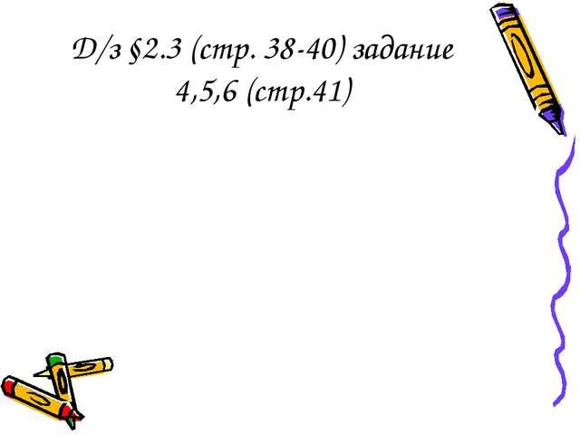 Д/з §2.3 (стр. 38-40) задание 4,5,6 (стр.41)