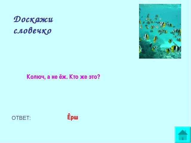Доскажи словечко Колюч, а не ёж. Кто же это? ОТВЕТ: Ёрш