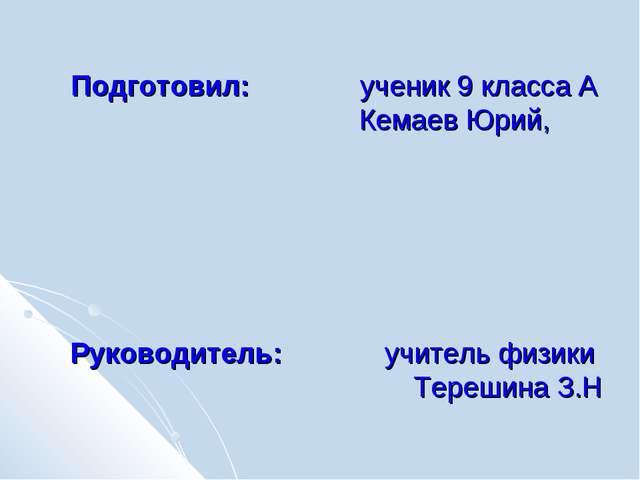 Подготовил: ученик 9 класса А  Кемаев Юрий, Руководитель: учитель физики...