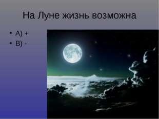 На Луне жизнь возможна А) + В) -
