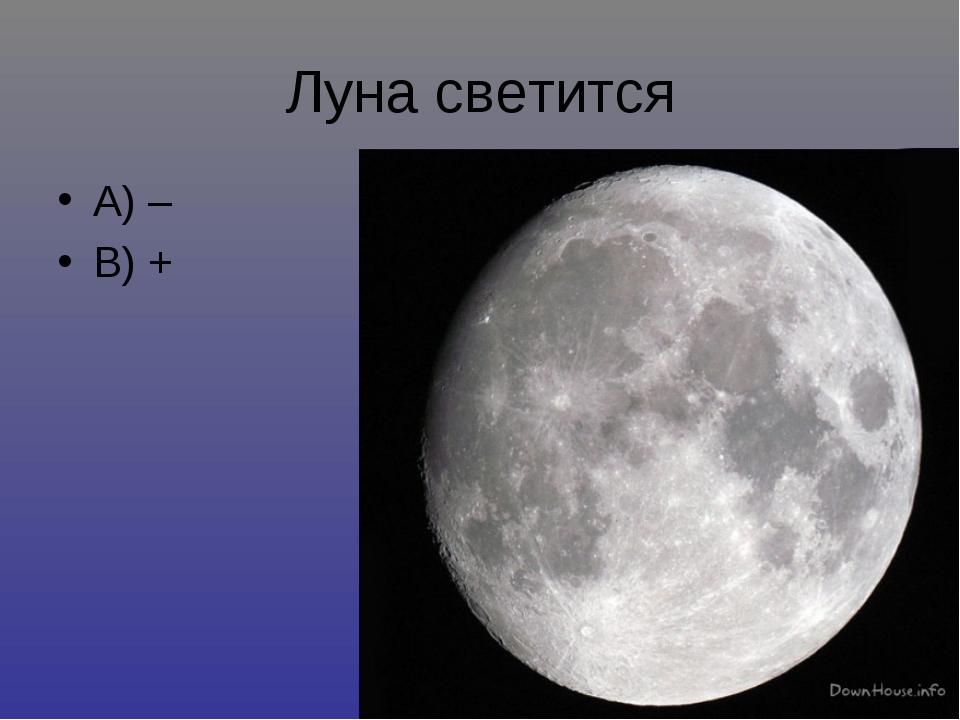 Луна светится А) – В) +