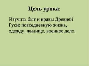 Цель урока: Изучить быт и нравы Древней Руси: повседневную жизнь, одежду, жил
