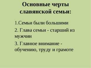 Основные черты славянской семьи: 1.Семьи были большими 2. Глава семьи - старш
