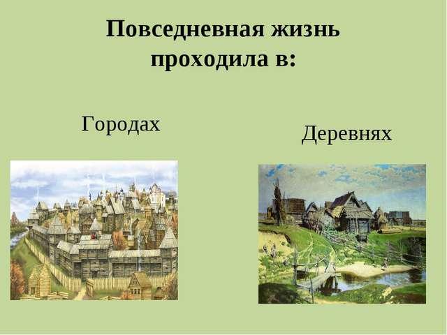 Повседневная жизнь проходила в: Городах Деревнях