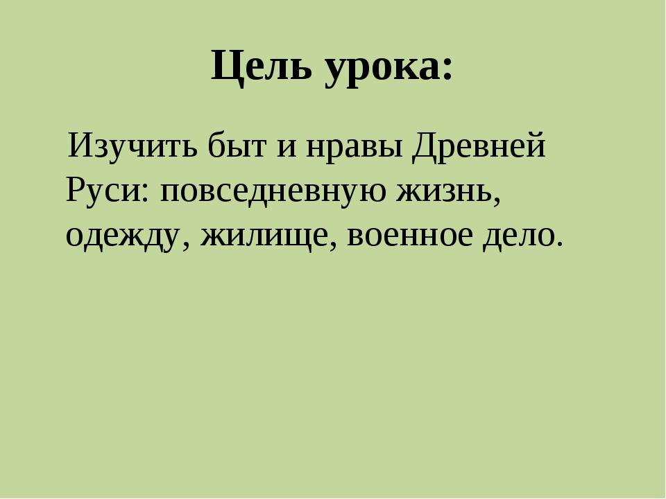 Цель урока: Изучить быт и нравы Древней Руси: повседневную жизнь, одежду, жил...