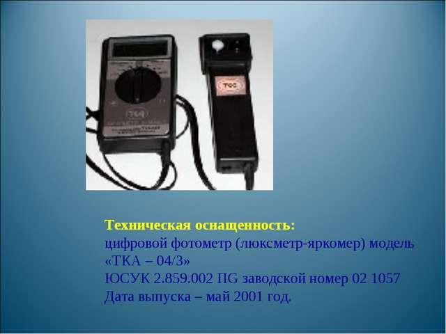Техническая оснащенность: цифровой фотометр (люксметр-яркомер) модель «ТКА –...
