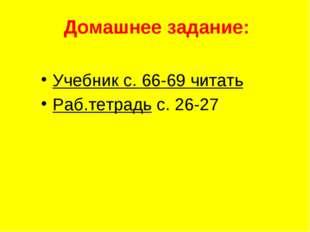 Домашнее задание: Учебник с. 66-69 читать Раб.тетрадь с. 26-27