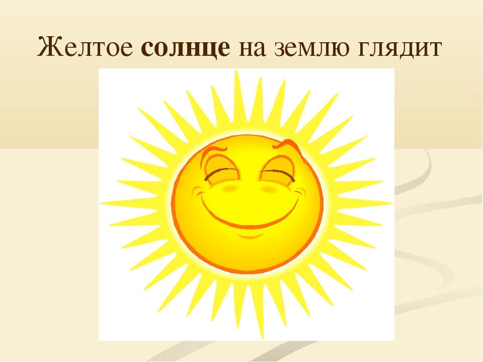 Желтое солнце на землю глядит