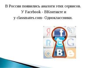В России появились аналоги этих сервисов. У Facebook - ВКонтакте и у classmat