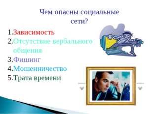 Чем опасны социальные сети? Зависимость Отсутствие вербального общения Фишинг