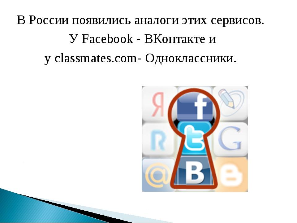 В России появились аналоги этих сервисов. У Facebook - ВКонтакте и у classmat...
