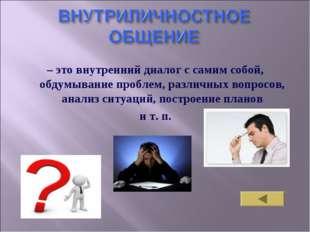 – это внутренний диалог с самим собой, обдумывание проблем, различных вопросо