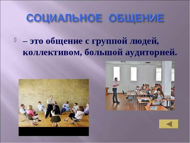 – это общение с группой людей, коллективом, большой аудиторией.