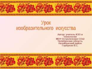 Автор: учитель ИЗО и технологии МОУ Остроленская СОШ Челябинская область Наг