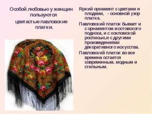 Особой любовью у женщин пользуются цветастые павловские платки. Яркий орнамен