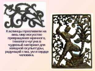Каслинцы прославили на весь мир искусство превращения мрачного, тяжелого чуг