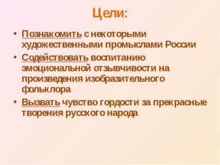 Цели: Познакомить с некоторыми художественными промыслами России Содействоват
