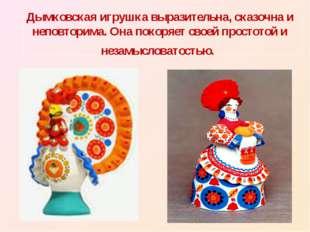 Дымковская игрушка выразительна, сказочна и неповторима. Она покоряет своей п