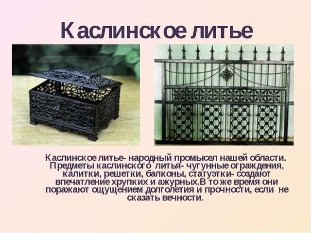 Каслинское литье Каслинское литье- народный промысел нашей области. Предметы...