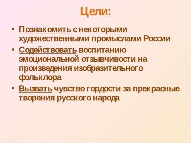 Цели: Познакомить с некоторыми художественными промыслами России Содействоват...