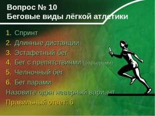 Вопрос № 10 Беговые виды лёгкой атлетики Спринт Длинные дистанции Эстафетный