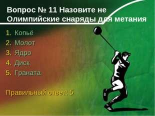 Вопрос № 11 Назовите не Олимпийские снаряды для метания Копьё Молот Ядро Диск