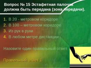 Вопрос № 15 Эстафетная палочка должна быть передана (зона передачи). В 20 - м