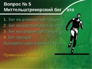 Вопрос № 5 Миттельштрекерский бег это Бег на длинные дистанции Бег на коротки
