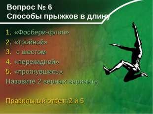 Вопрос № 6 Способы прыжков в длину «Фосбери-флоп» «тройной» с шестом «перекид