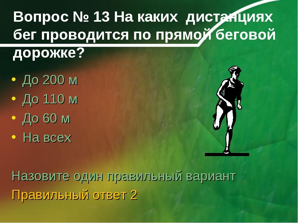 Вопрос № 13 На каких дистанциях бег проводится по прямой беговой дорожке? До...
