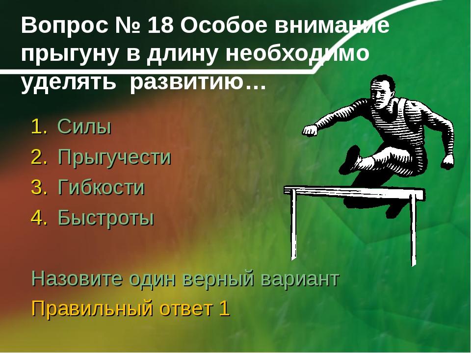 Вопрос № 18 Особое внимание прыгуну в длину необходимо уделять развитию… Силы...