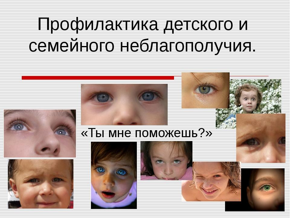 Профилактика детского и семейного неблагополучия. «Ты мне поможешь?»