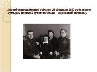 Леонид Александрович родился 22 февраля 1897 года в селе Бутырки Вятской губе